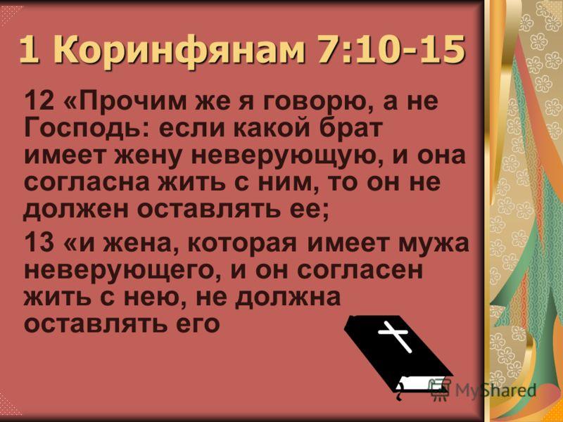 12 «Прочим же я говорю, а не Господь: если какой брат имеет жену неверующую, и она согласна жить с ним, то он не должен оставлять ее; 13 «и жена, которая имеет мужа неверующего, и он согласен жить с нею, не должна оставлять его 1 Коринфянам 7:10-15