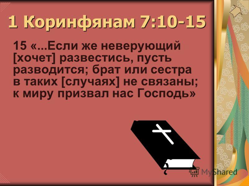 15 «...Если же неверующий [хочет] развестись, пусть разводится; брат или сестра в таких [случаях] не связаны; к миру призвал нас Господь» 1 Коринфянам 7:10-15
