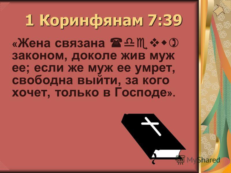 « Жена связана (devw) законом, доколе жив муж ее; если же муж ее умрет, свободна выйти, за кого хочет, только в Господе ». 1 Коринфянам 7:39