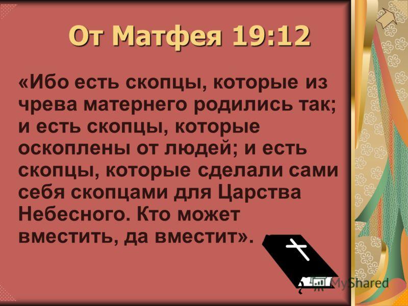 «Ибо есть скопцы, которые из чрева матернего родились так; и есть скопцы, которые оскоплены от людей; и есть скопцы, которые сделали сами себя скопцами для Царства Небесного. Кто может вместить, да вместит». От Матфея 19:12