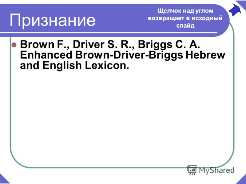 Признание Brown F., Driver S. R., Briggs C. A. Enhanced Brown-Driver-Briggs Hebrew and English Lexicon. Щелчок над углом возвращает в исходный слайд