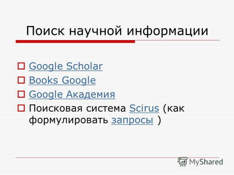 Поиск научной информации Google Scholar Books Google Google Академия Google Академия Поисковая сиcтема Scirus (как формулировать запросы )Scirusзапросы