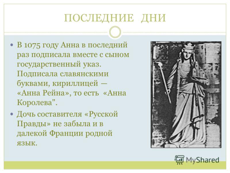 ПОСЛЕДНИЕ ДНИ В 1075 году Анна в последний раз подписала вместе с сыном государственный указ. Подписала славянскими буквами, кириллицей «Анна Рейна», то есть «Анна Королева