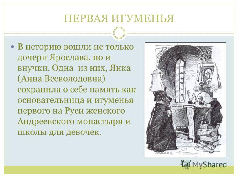 ПЕРВАЯ ИГУМЕНЬЯ В историю вошли не только дочери Ярослава, но и внучки. Одна из них, Янка (Анна Всеволодовна) сохранила о себе память как основательница и игуменья первого на Руси женского Андреевского монастыря и школы для девочек.