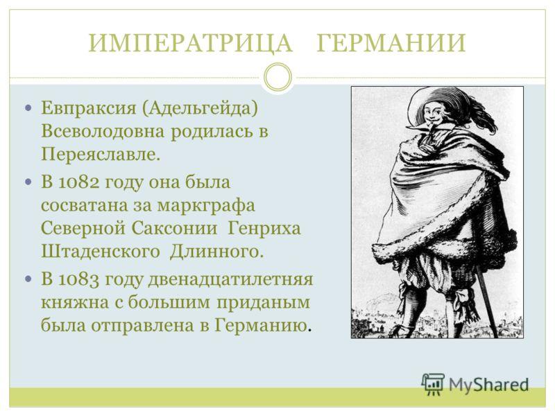 ИМПЕРАТРИЦА ГЕРМАНИИ Евпраксия (Адельгейда) Всеволодовна родилась в Переяславле. В 1082 году она была сосватана за маркграфа Северной Саксонии Генриха Штаденского Длинного. В 1083 году двенадцатилетняя княжна с большим приданым была отправлена в Герм