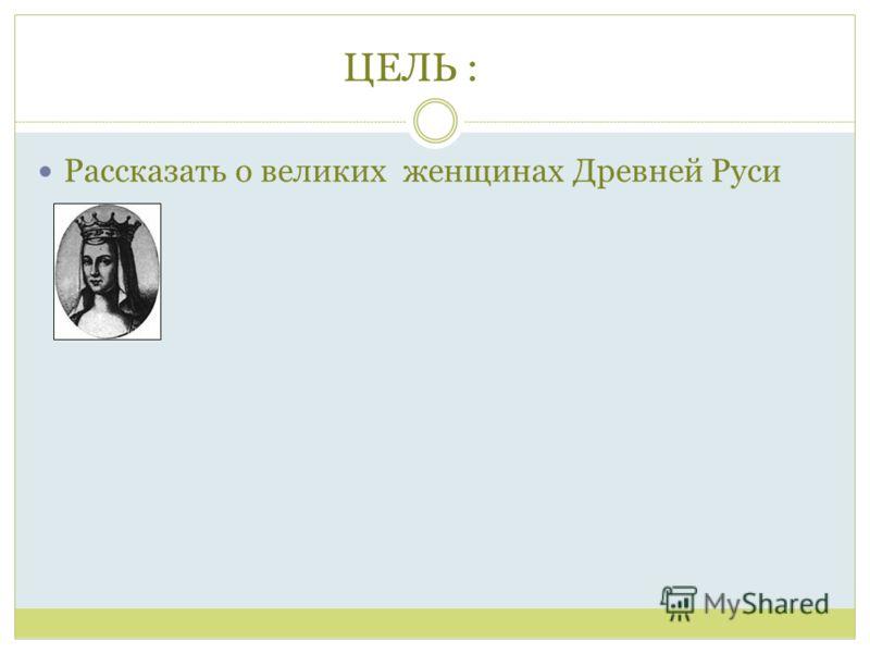 ЦЕЛЬ :Ь : Рассказать о великих женщинах Древней Руси