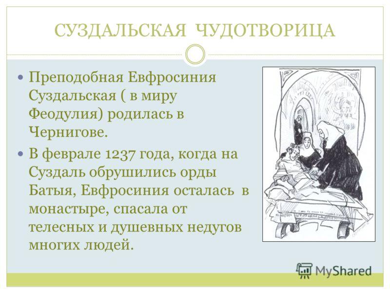 СУЗДАЛЬСКАЯ ЧУДОТВОРИЦА Преподобная Евфросиния Суздальская ( в миру Феодулия) родилась в Чернигове. В феврале 1237 года, когда на Суздаль обрушились орды Батыя, Евфросиния осталась в монастыре, спасала от телесных и душевных недугов многих людей.