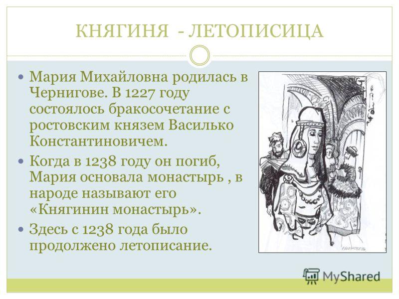 КНЯГИНЯ - ЛЕТОПИСИЦА Мария Михайловна родилась в Чернигове. В 1227 году состоялось бракосочетание с ростовским князем Василько Константиновичем. Когда в 1238 году он погиб, Мария основала монастырь, в народе называют его «Княгинин монастырь». Здесь с