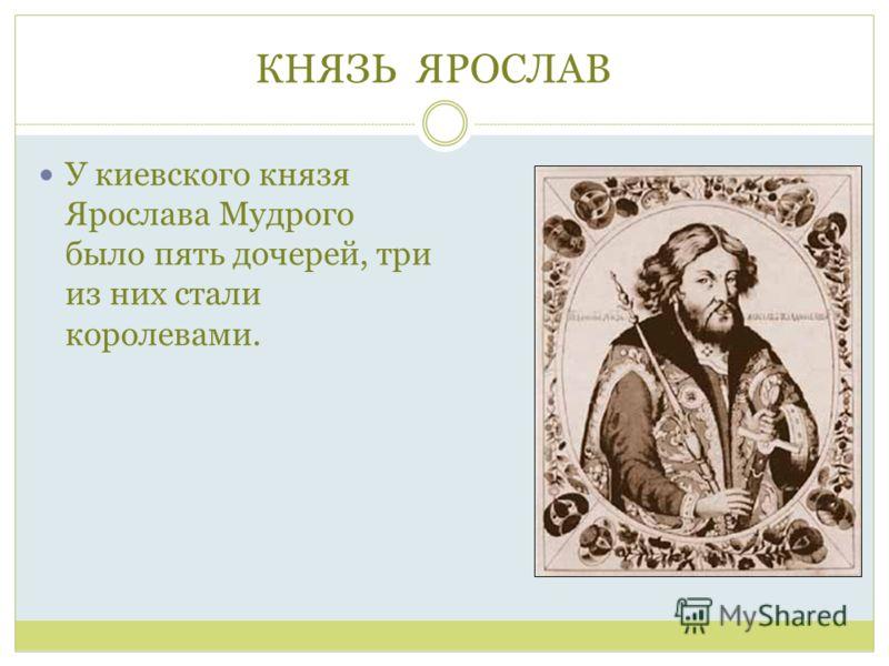 КНЯЗЬ ЯРОСЛАВ : У киевского князя Ярослава Мудрого было пять дочерей, три из них стали королевами.