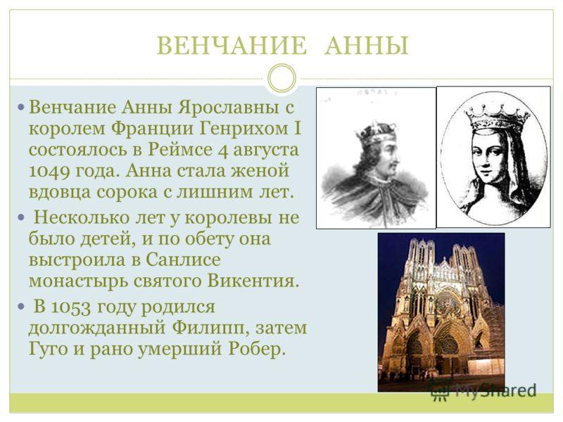ВЕНЧАНИЕ АННЫ Венчание Анны Ярославны с королем Франции Генрихом I состоялось в Реймсе 4 августа 1049 года. Анна стала женой вдовца сорока с лишним лет. Несколько лет у королевы не было детей, и по обету она выстроила в Санлисе монастырь святого Вике