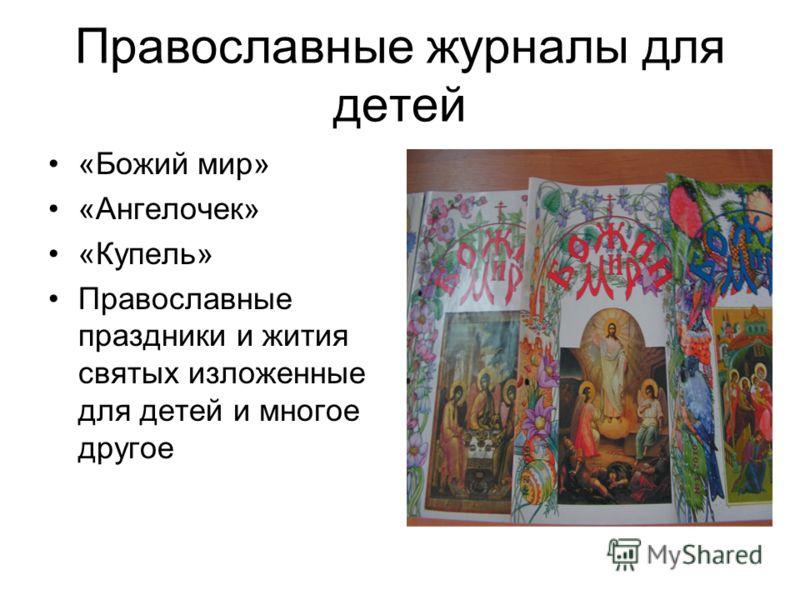 Православные журналы для детей «Божий мир» «Ангелочек» «Купель» Православные праздники и жития святых изложенные для детей и многое другое