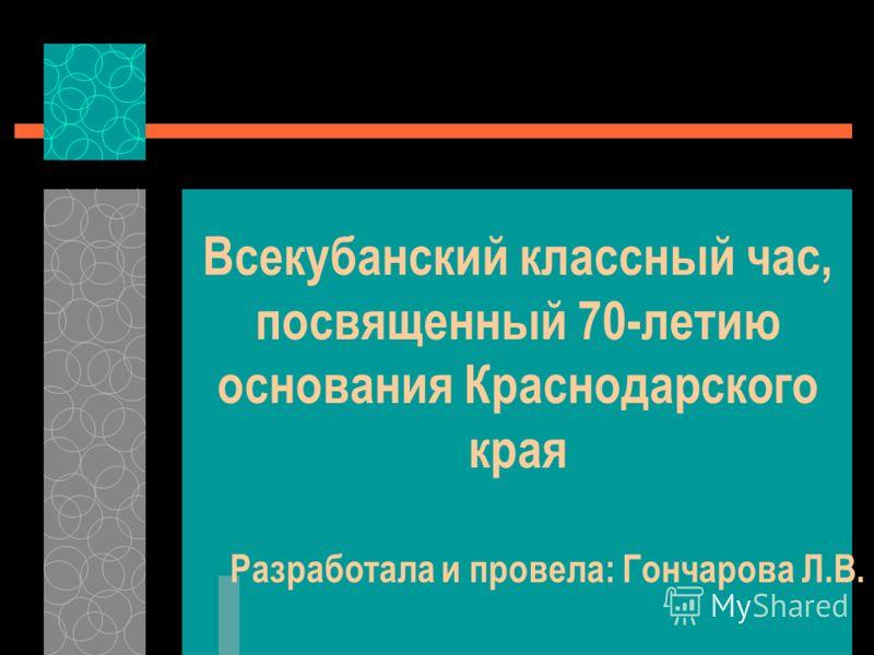 Всекубанский классный час, посвященный 70-летию основания Краснодарского края Разработала и провела: Гончарова Л.В.
