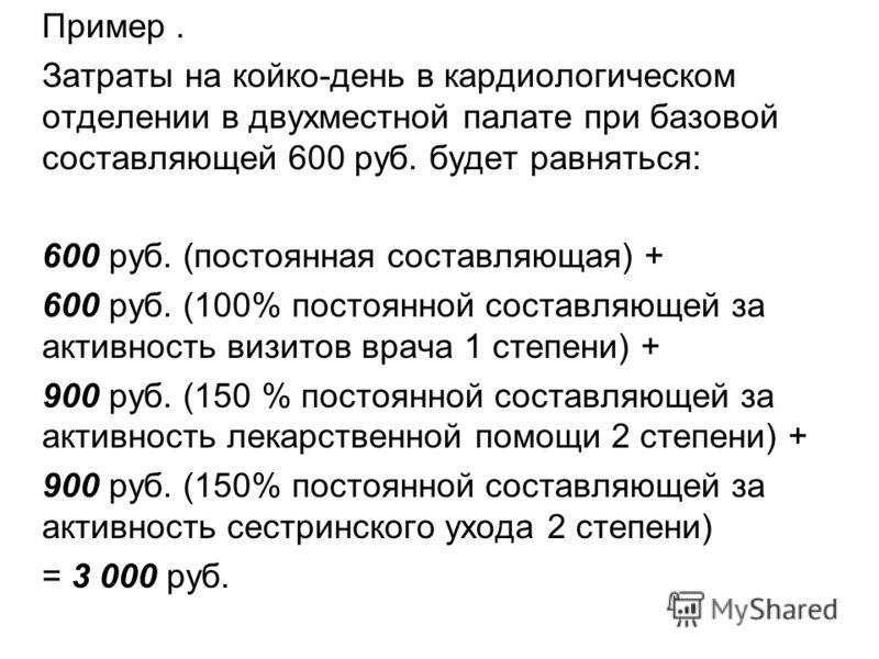 Пример. Затраты на койко-день в кардиологическом отделении в двухместной палате при базовой составляющей 600 руб. будет равняться: 600 руб. (постоянная составляющая) + 600 руб. (100% постоянной составляющей за активность визитов врача 1 степени) + 90