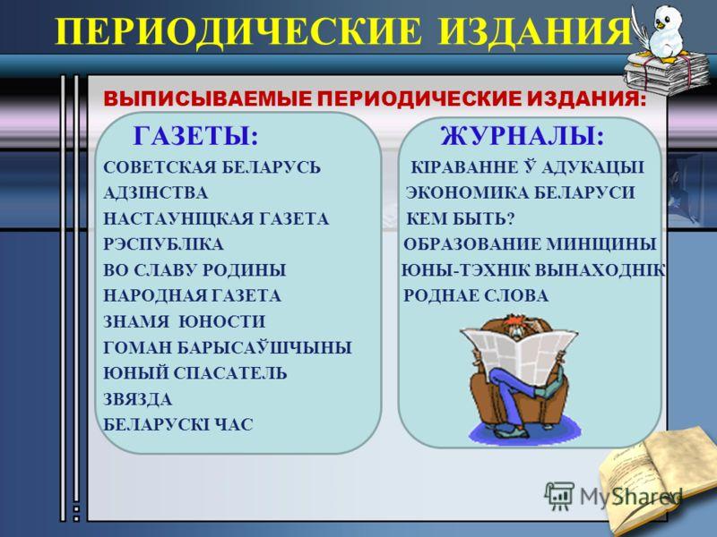 ПЕРИОДИЧЕСКИЕ ИЗДАНИЯ ВЫПИСЫВАЕМЫЕ ПЕРИОДИЧЕСКИЕ ИЗДАНИЯ: ГАЗЕТЫ: ЖУРНАЛЫ: СОВЕТСКАЯ БЕЛАРУСЬ КІРАВАННЕ Ў АДУКАЦЫІ АДЗІНСТВА ЭКОНОМИКА БЕЛАРУСИ НАСТАУНІЦКАЯ ГАЗЕТА КЕМ БЫТЬ? РЭСПУБЛІКА ОБРАЗОВАНИЕ МИНЩИНЫ ВО СЛАВУ РОДИНЫ ЮНЫ-ТЭХНІК ВЫНАХОДНІК НАРОДНА