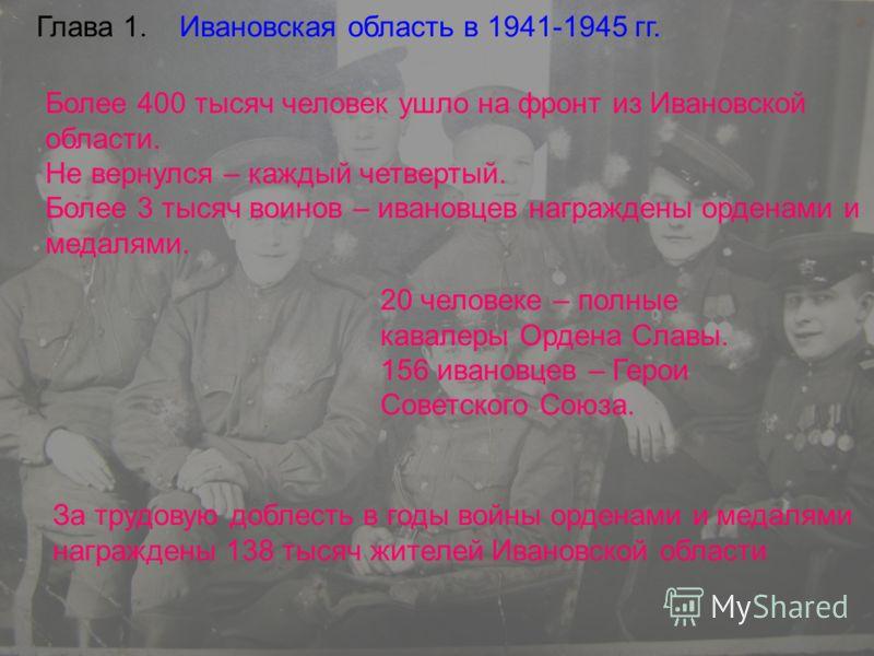 Глава 1. Ивановская область в 1941-1945 гг. Более 400 тысяч человек ушло на фронт из Ивановской области. Не вернулся – каждый четвертый. Более 3 тысяч воинов – ивановцев награждены орденами и медалями. 20 человеке – полные кавалеры Ордена Славы. 156