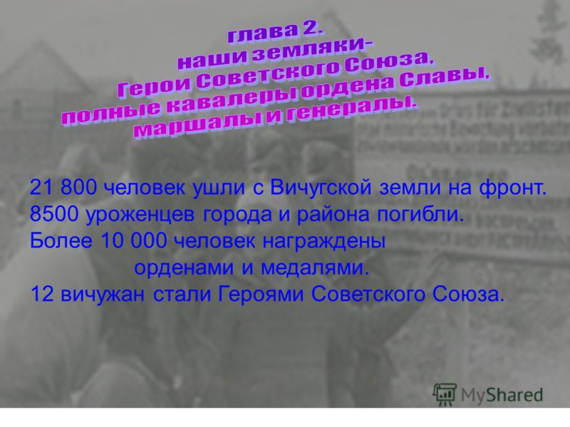 21 800 человек ушли с Вичугской земли на фронт. 8500 уроженцев города и района погибли. Более 10 000 человек награждены орденами и медалями. 12 вичужан стали Героями Советского Союза.