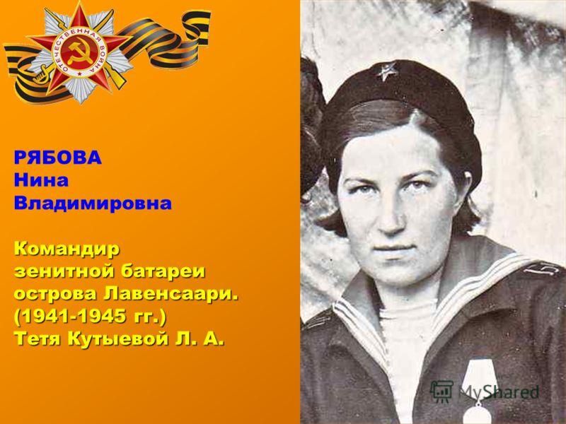 РЯБОВА Нина ВладимировнаКомандир зенитной батареи острова Лавенсаари. (1941-1945 гг.) Тетя Кутыевой Л. А.