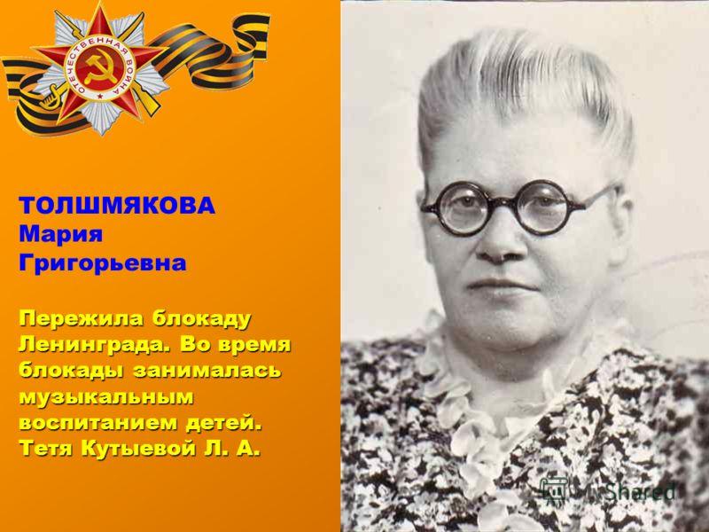 ТОЛШМЯКОВА Мария Григорьевна Пережила блокаду Ленинграда. Во время блокады занималась музыкальным воспитанием детей. Тетя Кутыевой Л. А.