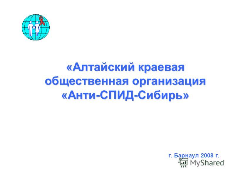 г. Барнаул 2008 г. «Алтайский краевая общественная организация «Анти-СПИД-Сибирь»