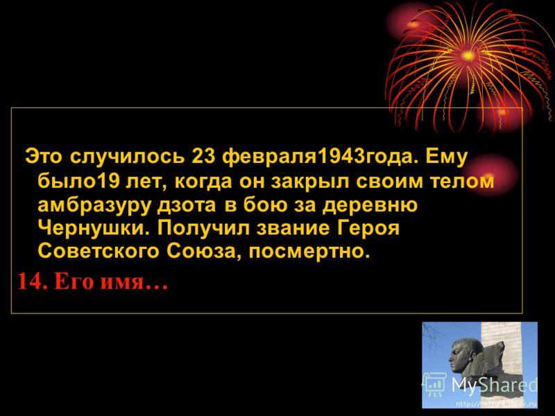 Это случилось 23 февраля1943года. Ему было19 лет, когда он закрыл своим телом амбразуру дзота в бою за деревню Чернушки. Получил звание Героя Советского Союза, посмертно. 14. Его имя…