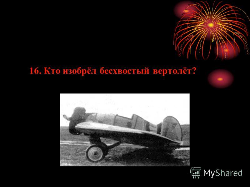 16. Кто изобрёл бесхвостый вертолёт?