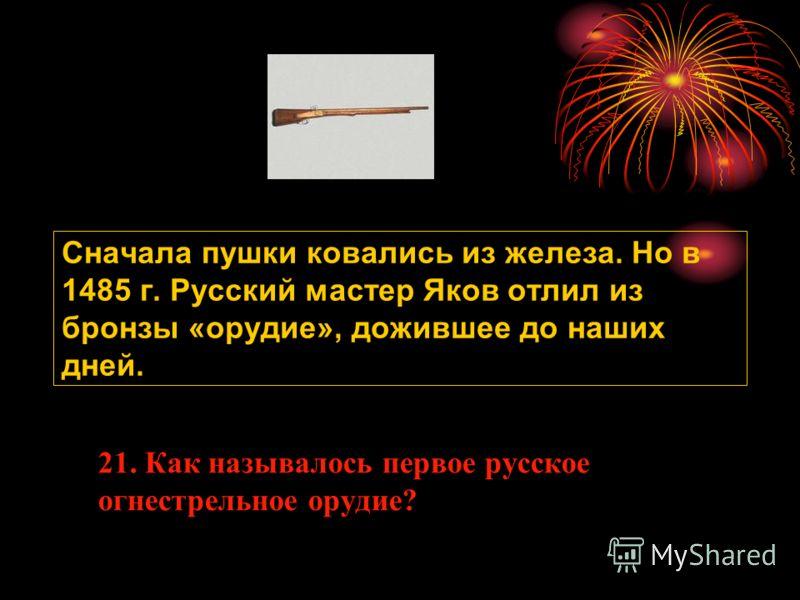 Сначала пушки ковались из железа. Но в 1485 г. Русский мастер Яков отлил из бронзы «орудие», дожившее до наших дней. 21. Как называлось первое русское огнестрельное орудие?