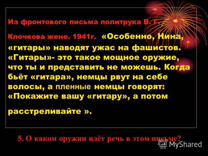Из фронтового письма политрука В. Г. Клочкова жене. 1941г. «Особенно, Нина, «гитары» наводят ужас на фашистов. «Гитары»- это такое мощное оружие, что ты и представить не можешь. Когда бьёт «гитара», немцы рвут на себе волосы, а пленные немцы говорят: