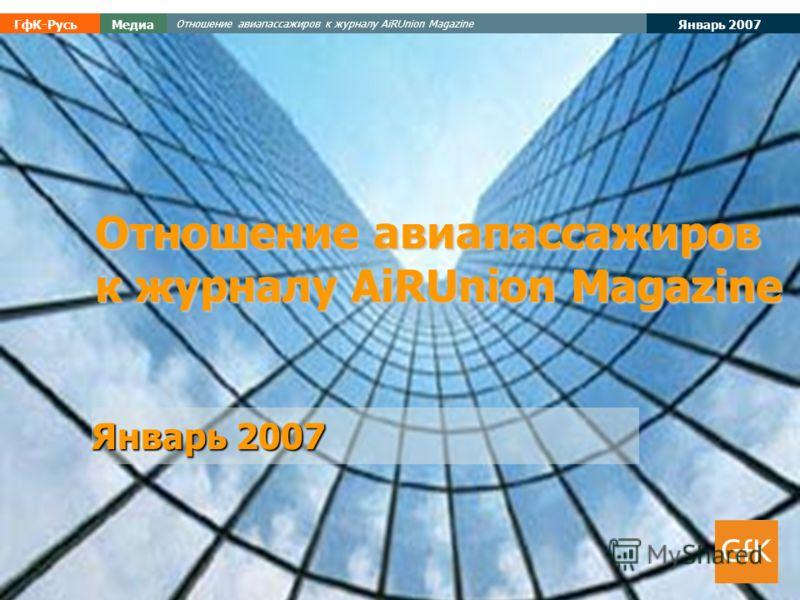 Январь 2007 ГфК-РусьМедиа Отношение авиапассажиров к журналу AiRUnion Magazine Январь 2007