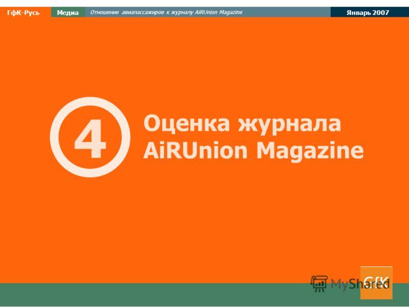 Январь 2007 ГфК-РусьМедиа Отношение авиапассажиров к журналу AiRUnion Magazine Оценка журнала AiRUnion Magazine 4