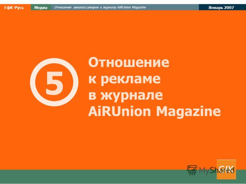 Январь 2007 ГфК-РусьМедиа Отношение авиапассажиров к журналу AiRUnion Magazine Отношение к рекламе в журнале AiRUnion Magazine 5