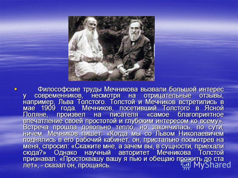 Философские труды Мечникова вызвали большой интерес у современников, несмотря на отрицательные отзывы, например, Льва Толстого. Толстой и Мечников встретились в мае 1909 года. Мечников, посетивший Толстого в Ясной Поляне, произвел на писателя «самое