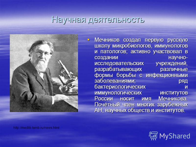 Научная деятельность Мечников создал первую русскую школу микробиологов, иммунологов и патологов; активно участвовал в создании научно- исследовательских учреждений, разрабатывающих различные формы борьбы с инфекционными заболеваниями; ряд бактериоло
