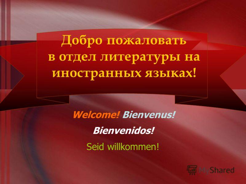Добро пожаловать в отдел литературы на иностранных языках! Welcome! Bienvenus! Bienvenidos! Seid willkommen!