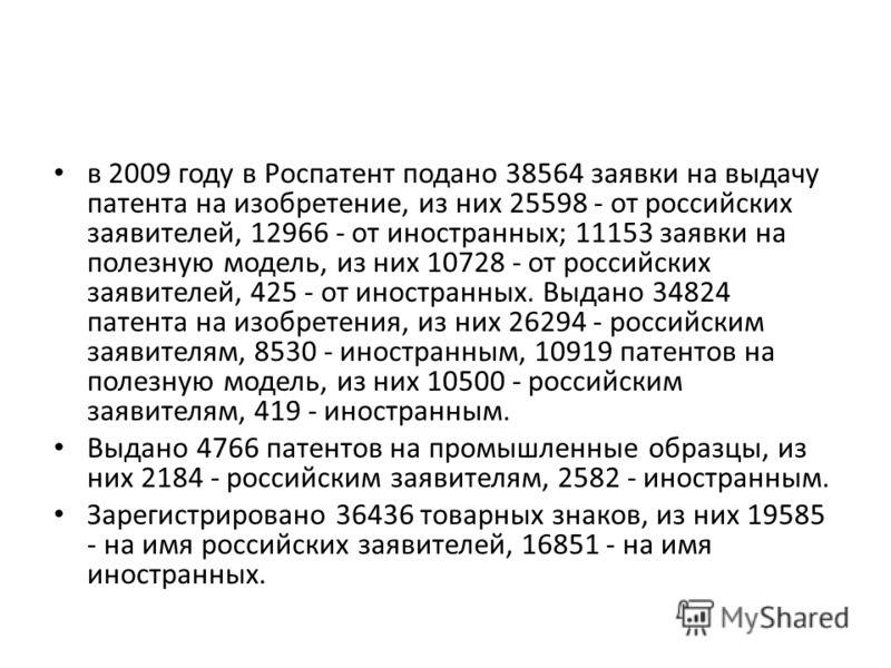 в 2009 году в Роспатент подано 38564 заявки на выдачу патента на изобретение, из них 25598 - от российских заявителей, 12966 - от иностранных; 11153 заявки на полезную модель, из них 10728 - от российских заявителей, 425 - от иностранных. Выдано 3482