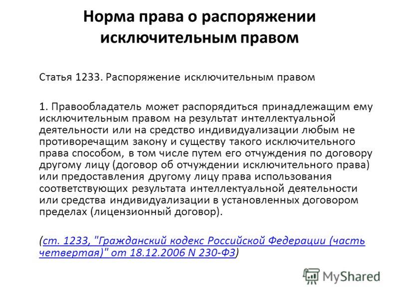 Норма права о распоряжении исключительным правом Статья 1233. Распоряжение исключительным правом 1. Правообладатель может распорядиться принадлежащим ему исключительным правом на результат интеллектуальной деятельности или на средство индивидуализаци