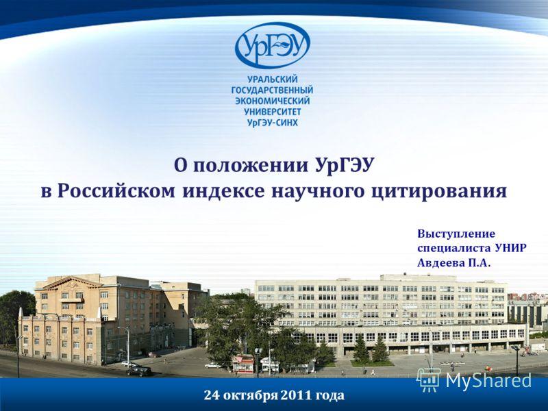 О положении УрГЭУ в Российском индексе научного цитирования Выступление специалиста УНИР Авдеева П.А. 24 октября 2011 года