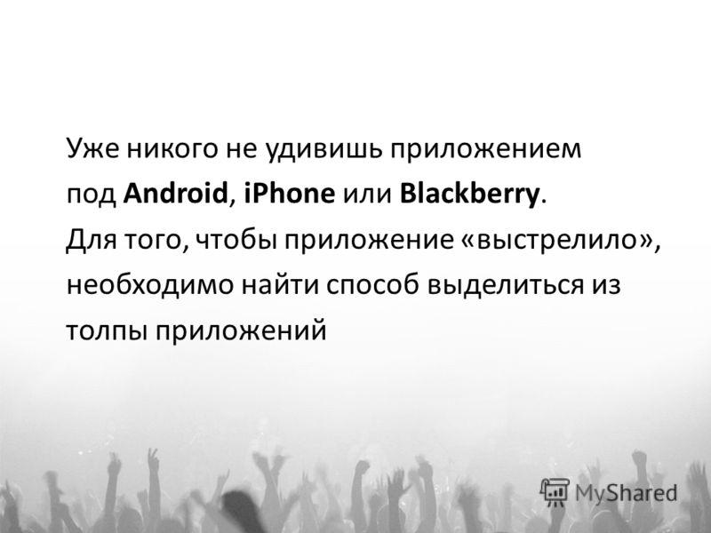 Уже никого не удивишь приложением под Android, iPhone или Blackberry. Для того, чтобы приложение «выстрелило», необходимо найти способ выделиться из толпы приложений