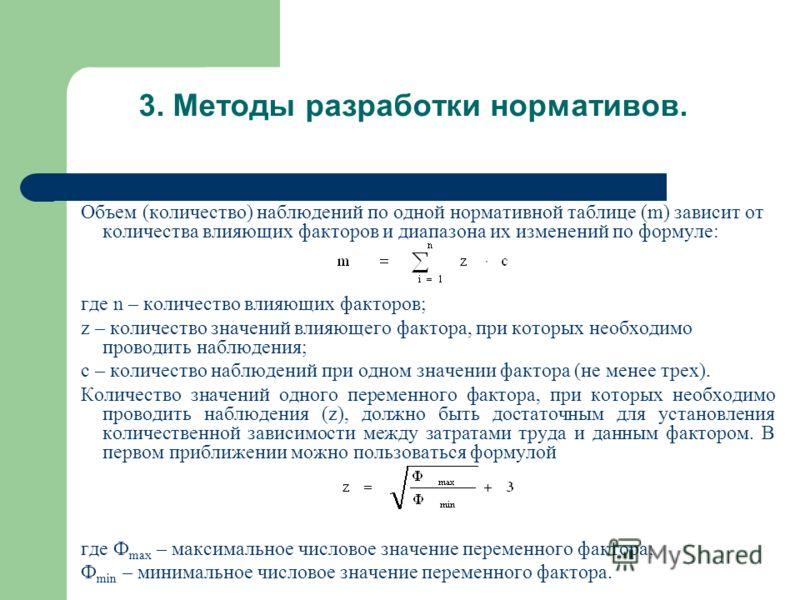 Объем (количество) наблюдений по одной нормативной таблице (m) зависит от количества влияющих факторов и диапазона их изменений по формуле: где n – количество влияющих факторов; z – количество значений влияющего фактора, при которых необходимо провод