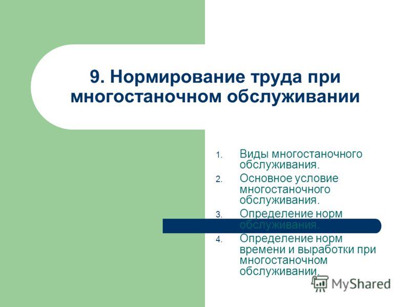 9. Нормирование труда при многостаночном обслуживании 1. Виды многостаночного обслуживания. 2. Основное условие многостаночного обслуживания. 3. Опред