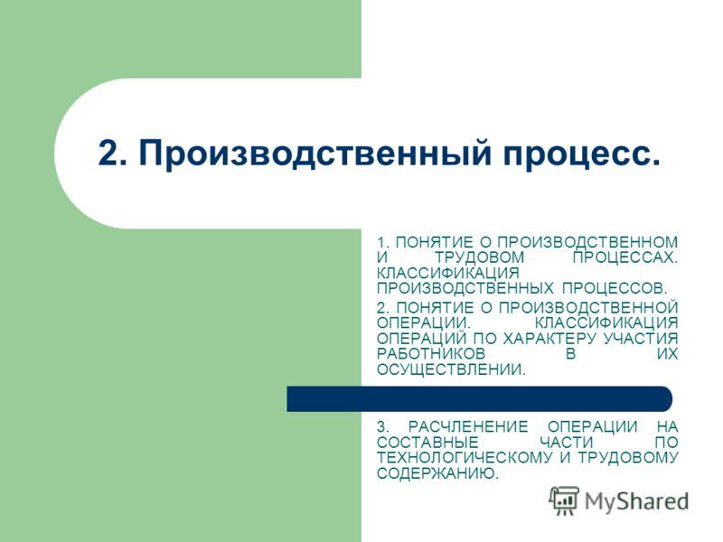 2. Производственный процесс. 1. ПОНЯТИЕ О ПРОИЗВОДСТВЕННОМ И ТРУДОВОМ ПРОЦЕССАХ. КЛАССИФИКАЦИЯ ПРОИЗВОДСТВЕННЫХ ПРОЦЕССОВ. 2. ПОНЯТИЕ О ПРОИЗВОДСТВЕНН