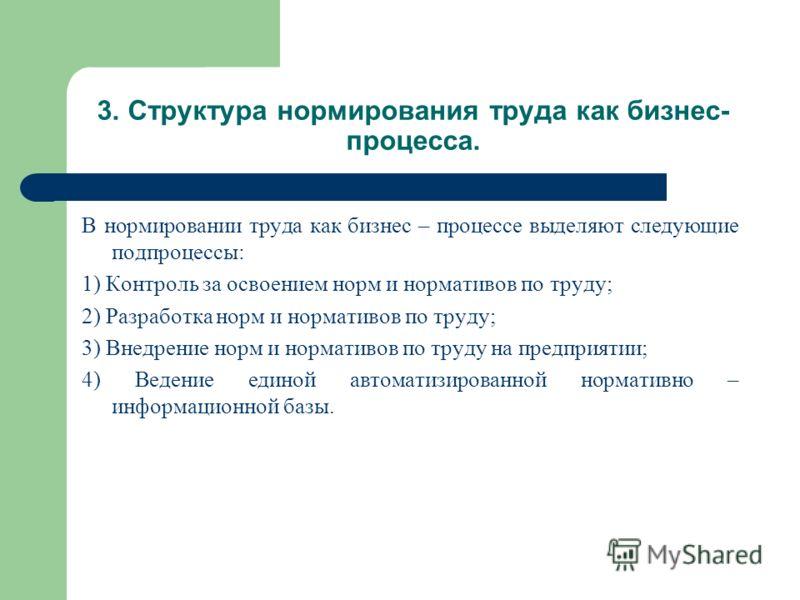 В нормировании труда как бизнес – процессе выделяют следующие подпроцессы: 1) Контроль за освоением норм и нормативов по труду; 2) Разработка норм и н