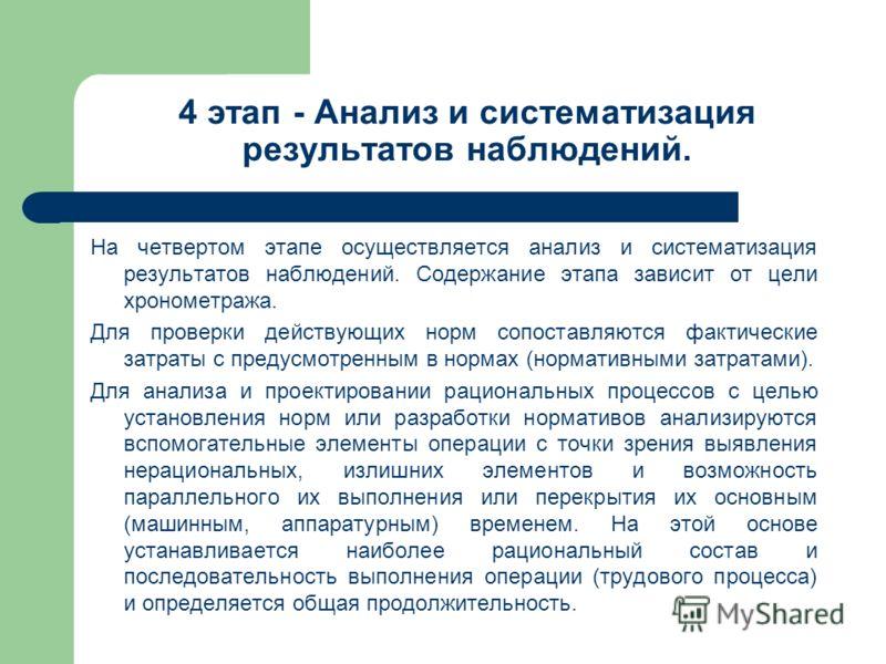 4 этап - Анализ и систематизация результатов наблюдений. На четвертом этапе осуществляется анализ и систематизация результатов наблюдений. Содержание этапа зависит от цели хронометража. Для проверки действующих норм сопоставляются фактические затраты