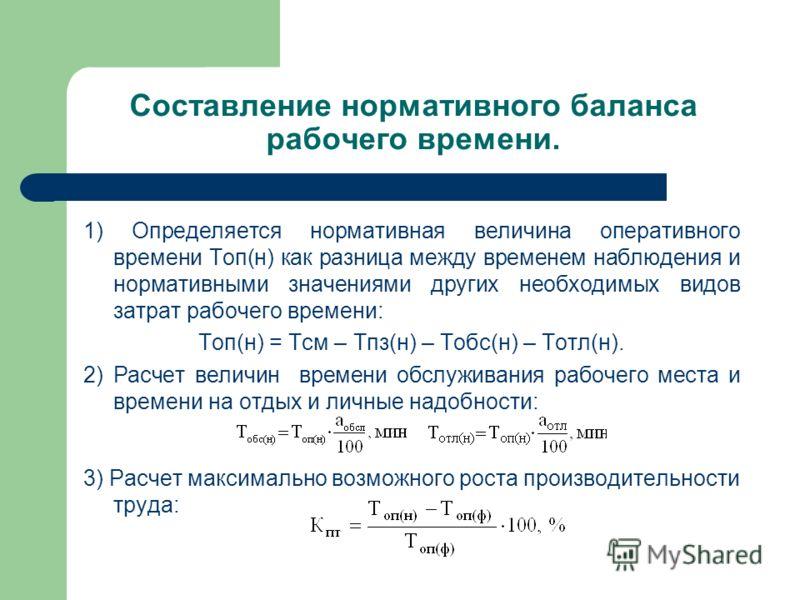 Составление нормативного баланса рабочего времени. 1) Определяется нормативная величина оперативного времени Топ(н) как разница между временем наблюдения и нормативными значениями других необходимых видов затрат рабочего времени: Топ(н) = Тсм – Тпз(н