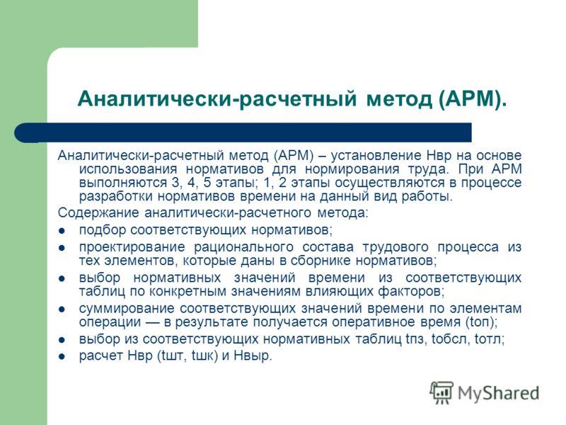 Аналитически-расчетный метод (АРМ). Аналитически-расчетный метод (АРМ) – установление Нвр на основе использования нормативов для нормирования труда. При АРМ выполняются 3, 4, 5 этапы; 1, 2 этапы осуществляются в процессе разработки нормативов времени