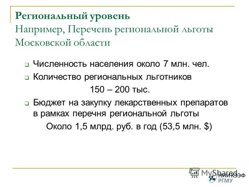 Региональный уровень Например, Перечень региональной льготы Московской области Численность населения около 7 млн. чел. Количество региональных льготников 150 – 200 тыс. Бюджет на закупку лекарственных препаратов в рамках перечня региональной льготы О