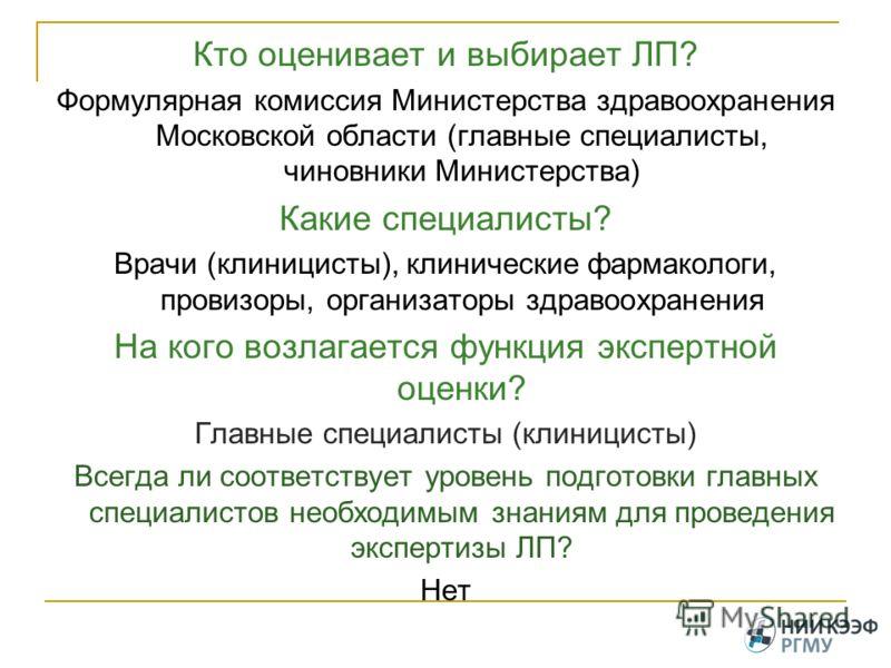 Кто оценивает и выбирает ЛП? Формулярная комиссия Министерства здравоохранения Московской области (главные специалисты, чиновники Министерства) Какие специалисты? Врачи (клиницисты), клинические фармакологи, провизоры, организаторы здравоохранения На