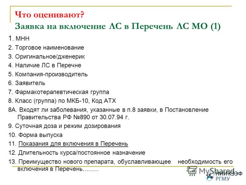 Что оценивают? Заявка на включение ЛС в Перечень ЛС МО (1) 1. МНН 2. Торговое наименование 3. Оригинальное/дженерик 4. Наличие ЛС в Перечне 5. Компания-производитель 6. Заявитель 7. Фармакотерапевтическая группа 8. Класс (группа) по МКБ-10, Код АТХ 8