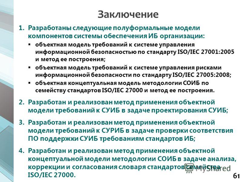 61 1.Разработаны следующие полуформальные модели компонентов системы обеспечения ИБ организации: объектная модель требований к системе управления информационной безопасностью по стандарту ISO/IEC 27001:2005 и метод ее построения; объектная модель тре