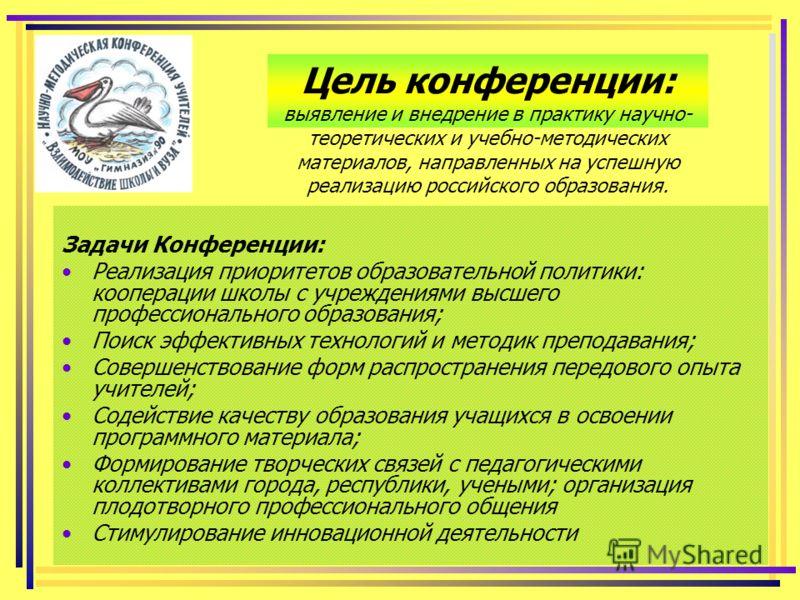 Цель конференции: выявление и внедрение в практику научно- теоретических и учебно-методических материалов, направленных на успешную реализацию российского образования. Задачи Конференции: Реализация приоритетов образовательной политики: кооперации шк
