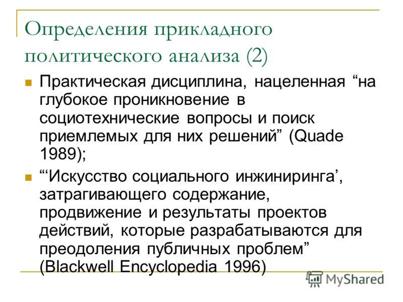 2. Определения прикладного политического анализа Деятельность, связанная с формулированием общественных проблем, а также с дальнейшим их разрешением (Wildavsky, 1979) Направленное применение интеллекта к решению публичных проблем (L.Pal, 1992) Отрасл